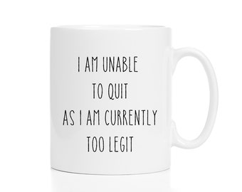 I Am Unable to Quit Because I Am Currently Too Legit Mug / 11 or 15 oz