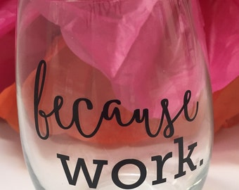 Because work. Drink up, you deserve it..because work!!  15 oz stemless wine glass.