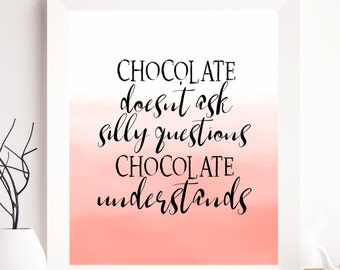 chocolate printable, chocolate print, chocolate quote, chocolate doesn't ask silly questions chocolate understands, chocolate quote, quotes