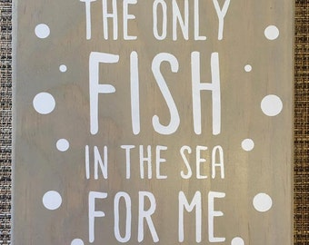 You're The Only Fish In The Sea For Me Wooden Sign