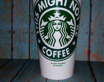 Starbucks Personalized Coffee Cup - Might Not Be Coffee