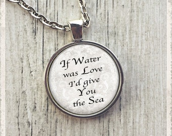 If Water Was Love I'd Give You The Sea - Inspirational Quote-Photo Pendant Necklace-Literary Jewelry or Key Ring Keychain