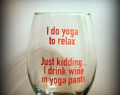I do yoga to relax...  just kidding I drink wine in yoga pants wine glass...  funny quote wine glass... pick your glass...