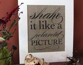 SHAKE it like a POLAROID PICTURE - burlap art print