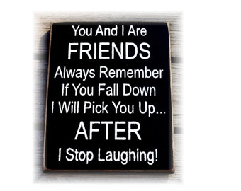 You and I are friends always remember if you fall down I will pick you up after I finish laughing wood sign