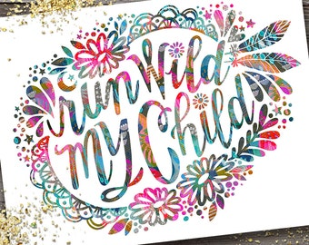 Run Wild My Child - PRINT inspiration, hand lettering, feminine art, calligraphy, boho baby, bohemian, feathers, flowers, nursery art
