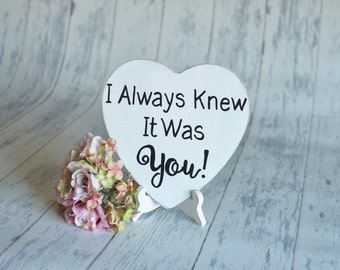 Wedding Signs/Photography Prop-I Always Knew It Was You! -Your Choice of Colors- Ships Quickly