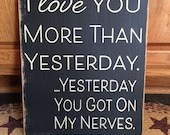 I Love You More Than Yesterday...yesterday you got on my nerves primitive wood sign - your color choice