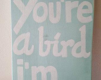 If you're a bird , I'm a bird - Wood sign