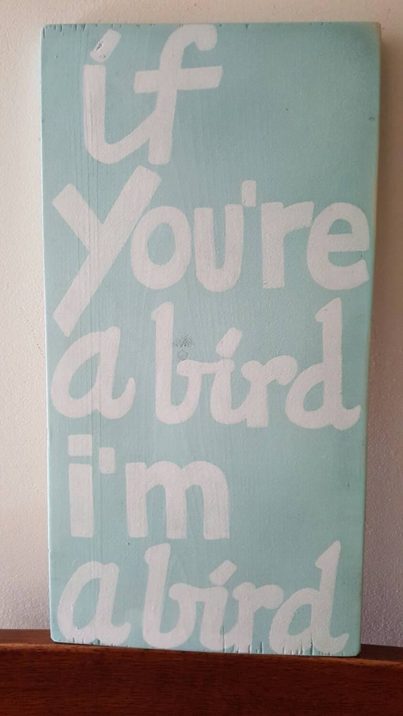 If you're a bird , I'm a bird - Wood sign
