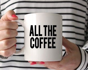 All the Coffee  White Coffee Mug, Coffee Mug, Fun Coffee Mug, Coffee Cup, Coffee Mug Gift,