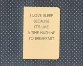 I love sleep because it's like a time machine to breakfast notebook