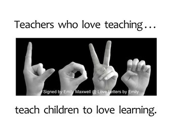 TEACHERS who love teaching...teach children to LOVE learning - ASL Sign Language Art Photography 5x7 Print in an 8x10 mat - Ready to Frame