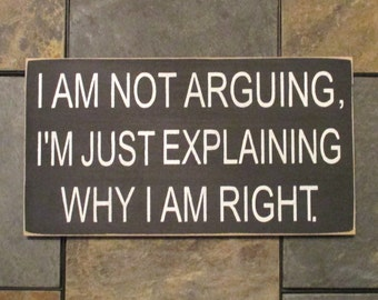 I Am Not Arguing, I'm Just Explaining Why I Am Right Wood Sign, Funny Wood Sign, Humorous Sign, Home Decor, Distressed Wall Decor, Sarcastic