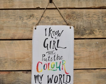 "reclaimed wood, drift wood sign - ""i know a girl, she puts the colour into my world"""