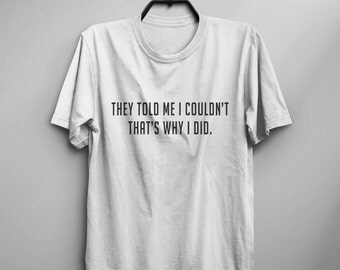 They told me I couldn't that's why I did Funny T shirt with sayings tumblr tee Shirts for teens girl gifts Graphic Tee Womens TShirts