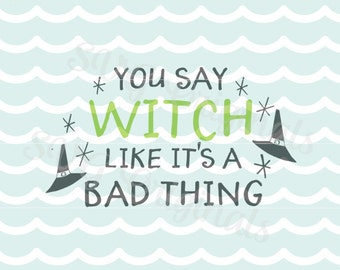 Witch Halloween SVG You say witch like it's a bad thing quote. Cricut Explore and more! Happy Halloweeen