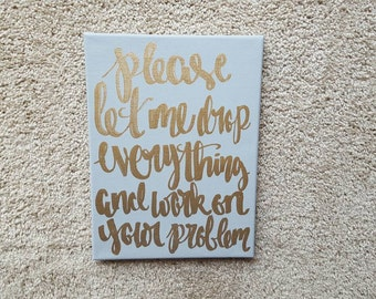 Please let me drop everything and work on your problem Office Decor Cubicle Art Home Decor Sarcastic Quote On Canvas Quote Art Decor