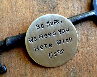 Be Safe / We Need You Here With Us/ Hand Stamped Coin/ Military Deployment/ Traveling Loved One/ Police Officer/  Firefighter / Parent