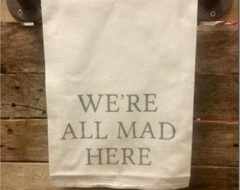 We're all MAD here Flour Sack Towels Alice in Wonderland Kitchen Towel
