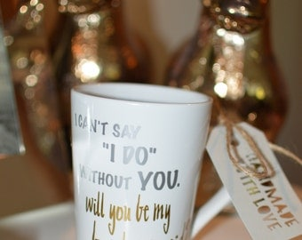 I Couldn't Say I Do Without You, Will You Be My Bridesmaid? Custom Mug
