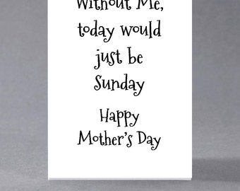 Funny sarcastic Mothers Day card - without me, today would just be Sunday...