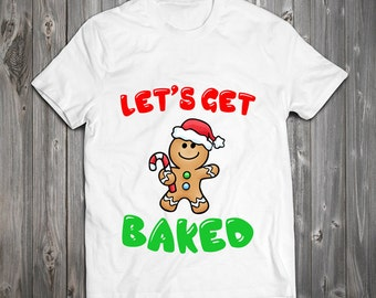 Funny Let's Get Baked Gingerbread Man Christmas T-Shirt - Xmas Shirt Gingerbread Man, Elf, Reindeer, Santa Tee RO171
