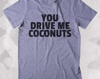 You Drive Me Coconuts Shirt Funny Sarcastic Annoying Clothing Tumblr T-shirt