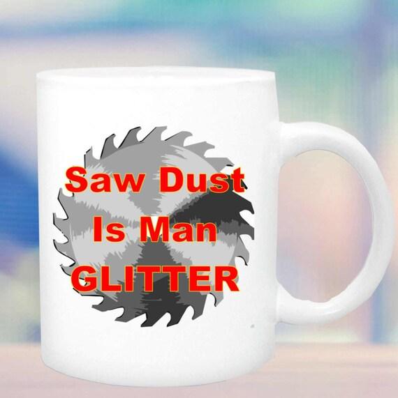 Mug Saw Dust mans glitter #125, mug for carpenter, woodworker, woodcarver, funny cup, ceramic cup,