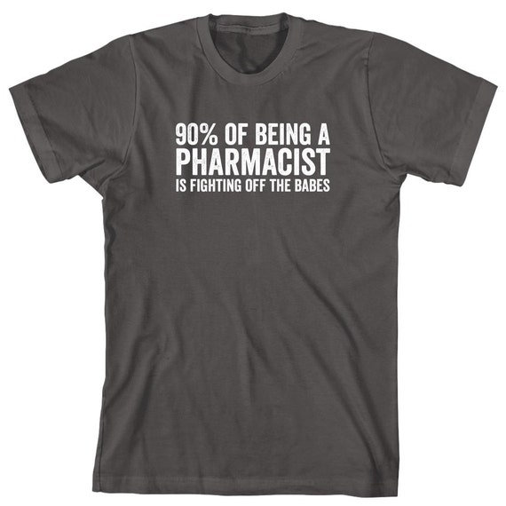 90% Of Being A Pharmacist Is Fighting Off The Babes Shirt - pharmacist tech, gift idea - ID: 1148