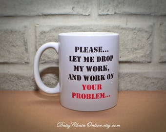 Please Let Me Drop My Work and Work On Your Problem - Unique Coffee Mugs - Funny Mug Gift for Boss, Coworker - Christmas Gift,  Boss's Day