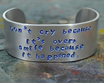 Don't Cry Because Its Over Smile Because It Happened Hand Stamped Bracelet on Wide 1X6 Inch Cuff; Inspirational Quote;  Personalized Jewelry