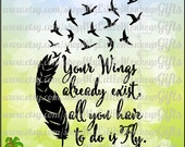 Feather with Birds Your Wings Already Exist, All You Have to do is Fly Quote Print or Cut 300 dpi Jpeg Png SVG EPS DXF Instant Download