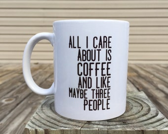 All I care about is coffee and like maybe three people - coffee mug