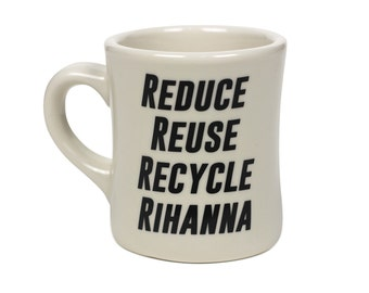 Reduce, Reuse, Recycle, Rihanna.  Ceramic Coffee Mug - Sturdy Vintage Diner Mug - Pop Culture Reference