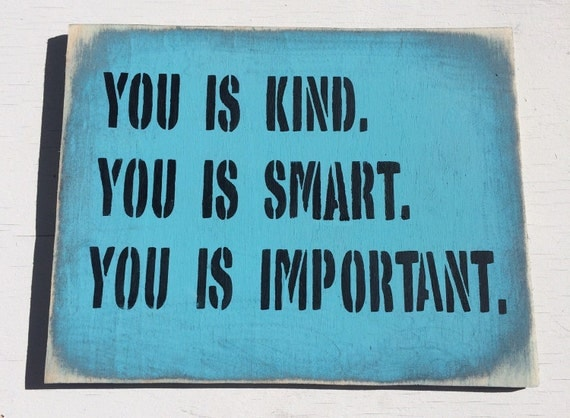 You Is Kind You Is Smart You Is Important. By SignsBySeasalt