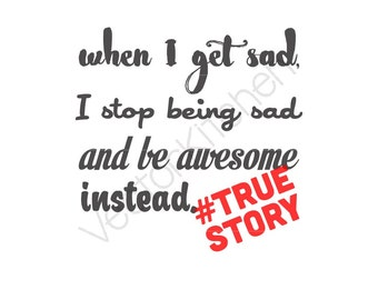When I Get Sad, I Stop Being Sad and Be Awesome Instead True Story Cut Template SVG EPS Cricut Silhouette Commercial Vector Instant Download