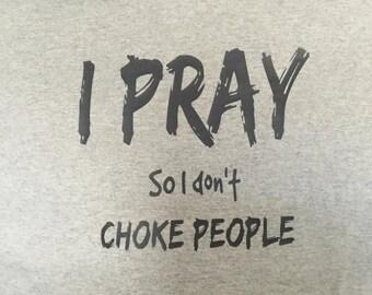 I Pray so I don't Choke People