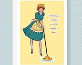BIRTHDAY CARD:  Celebrating a birthday is a lot like mopping a floor. Your get through it, and the next thing you know,