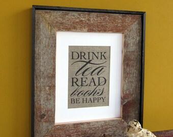 Drink TEA Read BOOKS Be HAPPY - burlap art print