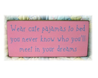 Wear cute pajamas to bed you never know who you'll meet in your dreams wood sign