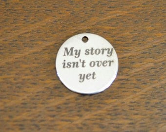 My story isn't over yet Custom Laser Engraved Stainless Steel Charm CC78