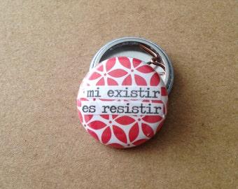 Mi Existir Es Resistir - Pinback Button, Magnet, Zipper Pull, Mirror, or Bottle Opener