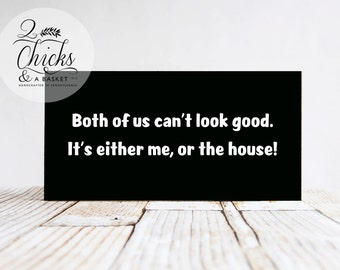 Both Of Us Can't Look Good.  It's Either Me Or The House Funny Wood Sign