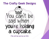 You Can't Be Sad When You're Holding A Cupcake SVG File