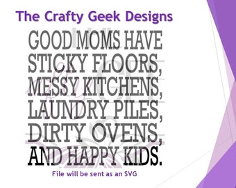 Good Moms Have Sticky Floors Messy Kitchens Laundry Piles Dirty Ovens And Happy Kids SVG File