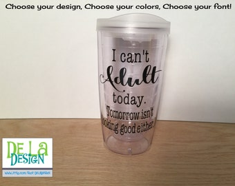 """Personalized acrylic tumbler, """"I can't Adult today..."""" or other saying, Available in skinny, standard, sport bottle, mason, kiddie & XL cup"""