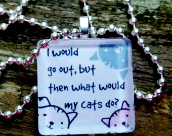 I would go out, but then what would my cats do?  Glass Tile Pendant