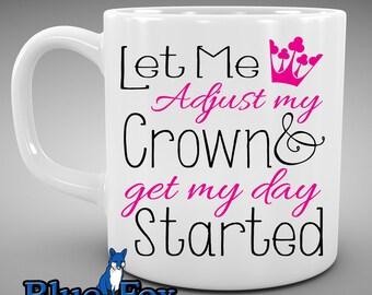 Mug for her,Princess Mug,Funny Coffee Mug,Let me adjust my crown and get my day started,Gift for her, Cute coffee mug, quote mug, MUG301