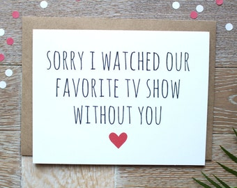Cute Sorry Card/ I Love You Card. Sorry I Watched Our Favorite Tv Show Without You.